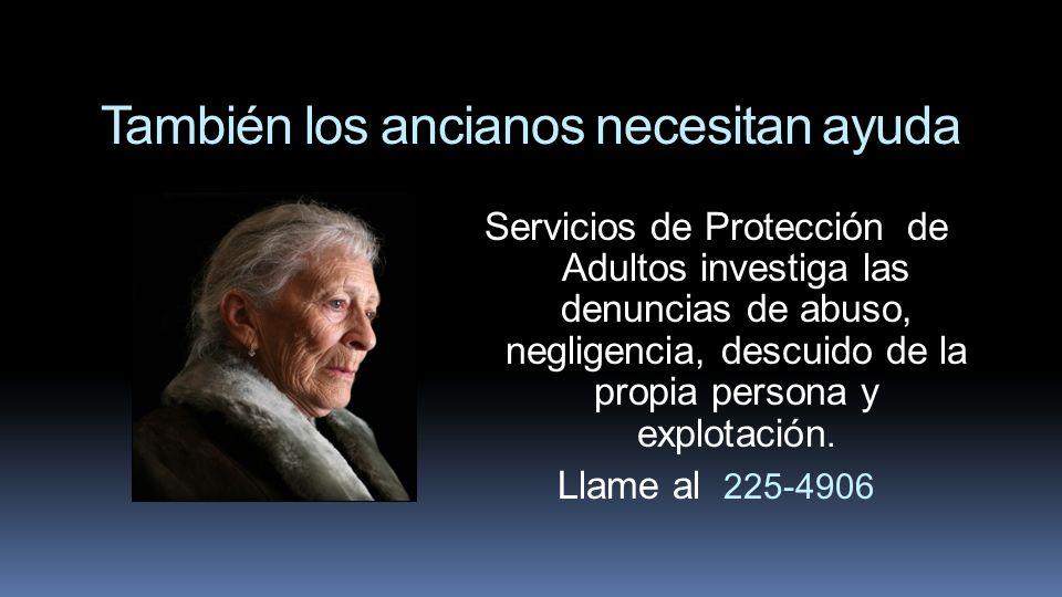 También los ancianos necesitan ayuda Servicios de Protección de Adultos investiga las denuncias de abuso, negligencia, descuido de la propia persona y
