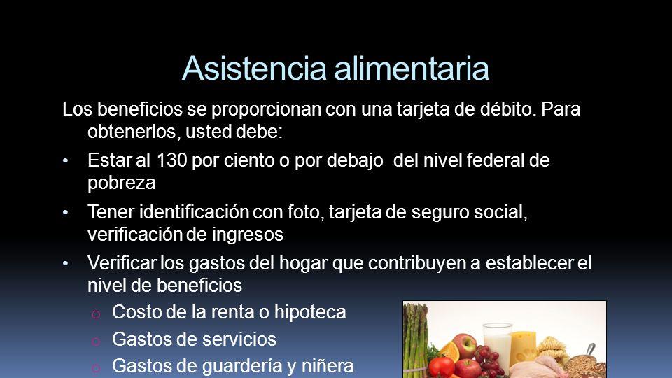 Asistencia alimentaria Los beneficios se proporcionan con una tarjeta de débito. Para obtenerlos, usted debe: Estar al 130 por ciento o por debajo del