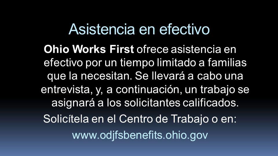 Asistencia en efectivo Ohio Works First ofrece asistencia en efectivo por un tiempo limitado a familias que la necesitan. Se llevará a cabo una entrev