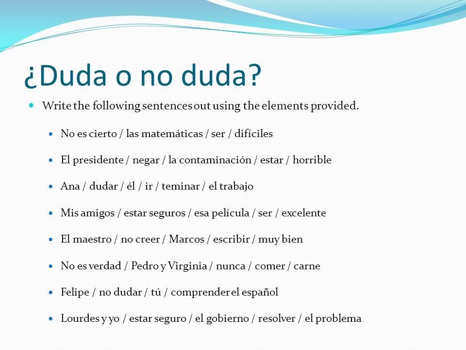 ¿Duda o no duda? Write the following sentences out using the elements provided. No es cierto / las matemáticas / ser / difíciles El presidente / negar