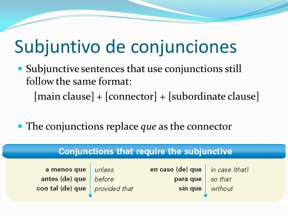 Subjuntivo de conjunciones Subjunctive sentences that use conjunctions still follow the same format: [main clause] + [connector] + [subordinate clause