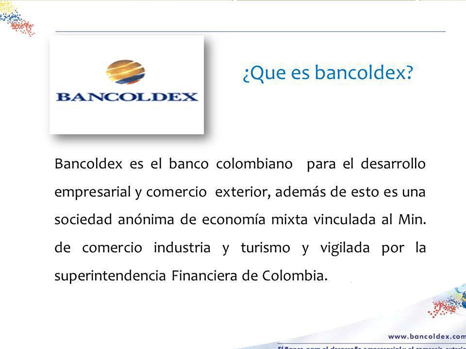 Bancoldex es el banco colombiano para el desarrollo empresarial y comercio exterior, además de esto es una sociedad anónima de economía mixta vinculad