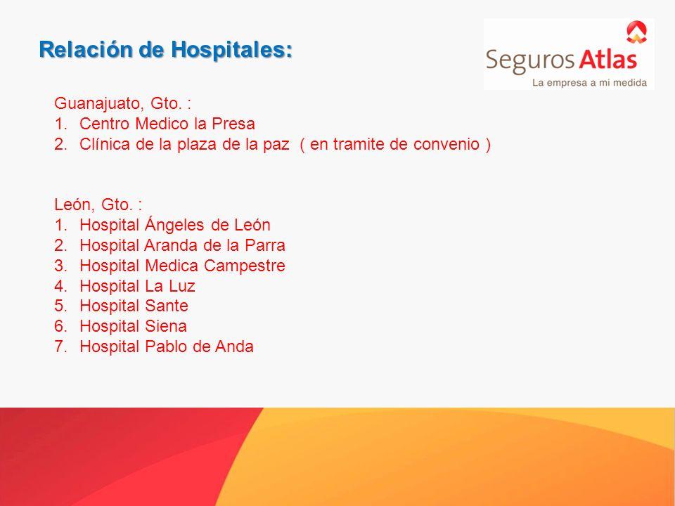 Relación de Hospitales: Guanajuato, Gto. : 1.Centro Medico la Presa 2.Clínica de la plaza de la paz ( en tramite de convenio ) León, Gto. : 1.Hospital