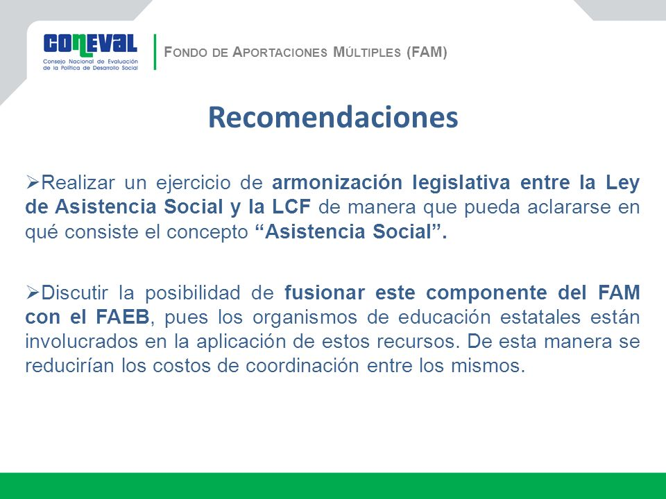 Recomendaciones Realizar un ejercicio de armonización legislativa entre la Ley de Asistencia Social y la LCF de manera que pueda aclararse en qué consiste el concepto Asistencia Social.