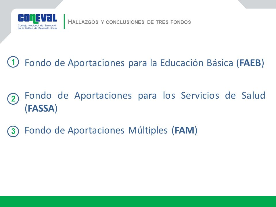 H ALLAZGOS Y CONCLUSIONES DE TRES FONDOS Fondo de Aportaciones para la Educación Básica (FAEB) Fondo de Aportaciones para los Servicios de Salud (FASSA) Fondo de Aportaciones Múltiples (FAM) 1 2 3