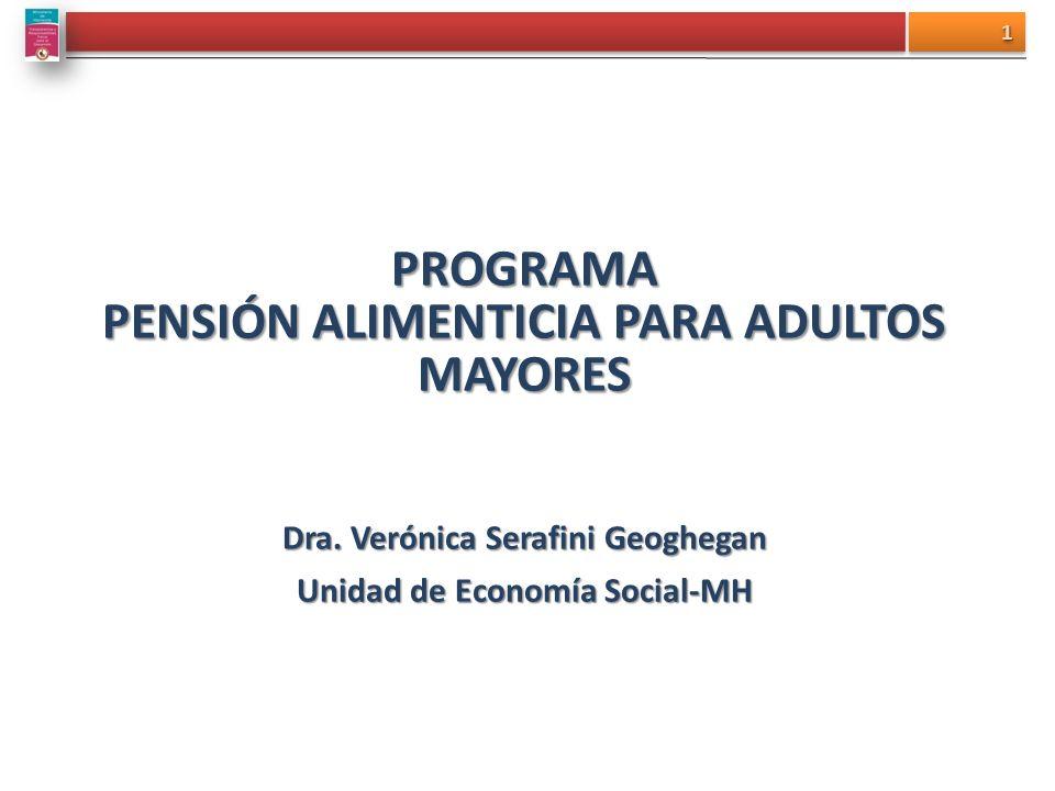 PROGRAMA PENSIÓN ALIMENTICIA PARA ADULTOS MAYORES Dra. Verónica Serafini Geoghegan Unidad de Economía Social-MH 11