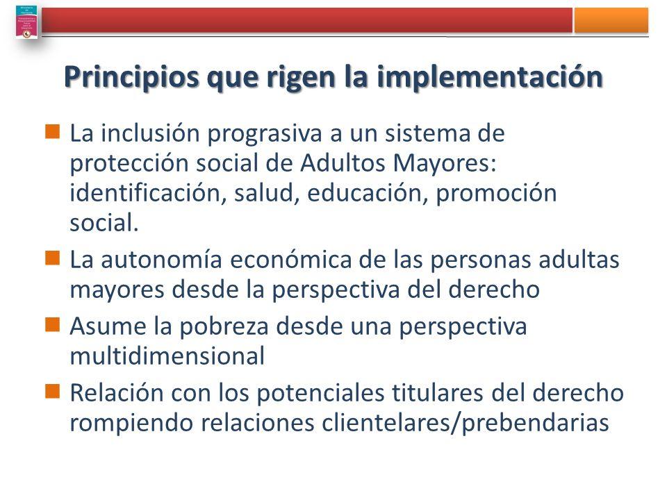 Principios que rigen la implementación La inclusión prograsiva a un sistema de protección social de Adultos Mayores: identificación, salud, educación, promoción social.