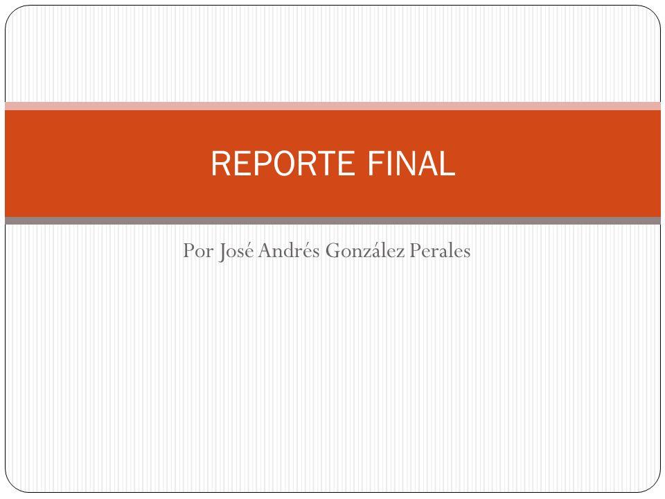 Por José Andrés González Perales REPORTE FINAL