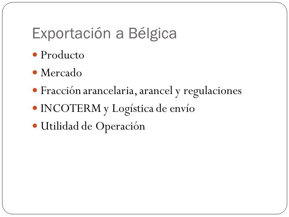Exportación a Bélgica Producto Mercado Fracción arancelaria, arancel y regulaciones INCOTERM y Logística de envío Utilidad de Operación