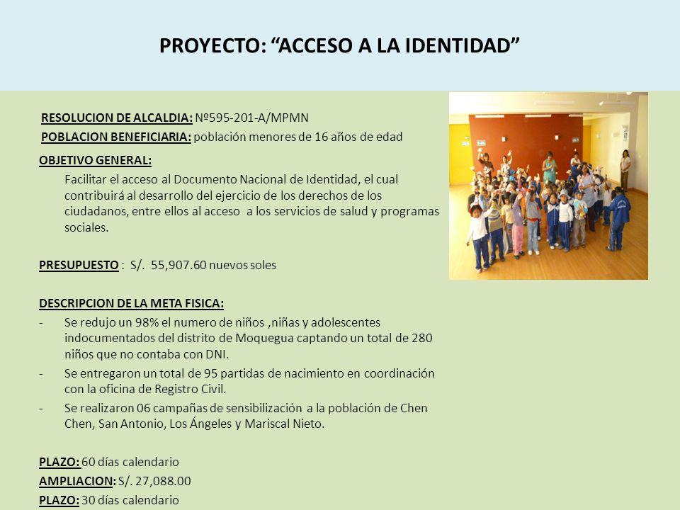 PROYECTO: ACCESO A LA IDENTIDAD RESOLUCION DE ALCALDIA: Nº595-201-A/MPMN POBLACION BENEFICIARIA: población menores de 16 años de edad OBJETIVO GENERAL: Facilitar el acceso al Documento Nacional de Identidad, el cual contribuirá al desarrollo del ejercicio de los derechos de los ciudadanos, entre ellos al acceso a los servicios de salud y programas sociales.