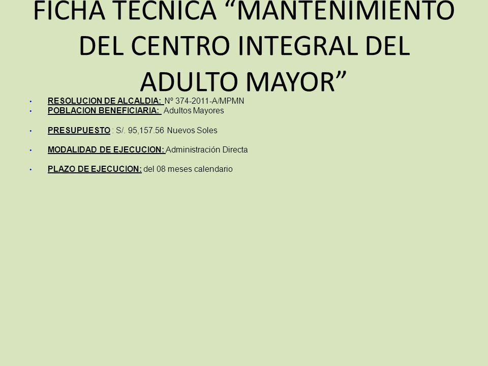 FICHA TECNICA MANTENIMIENTO DEL CENTRO INTEGRAL DEL ADULTO MAYOR RESOLUCION DE ALCALDIA: Nº 374-2011-A/MPMN POBLACION BENEFICIARIA: Adultos Mayores PRESUPUESTO : S/.