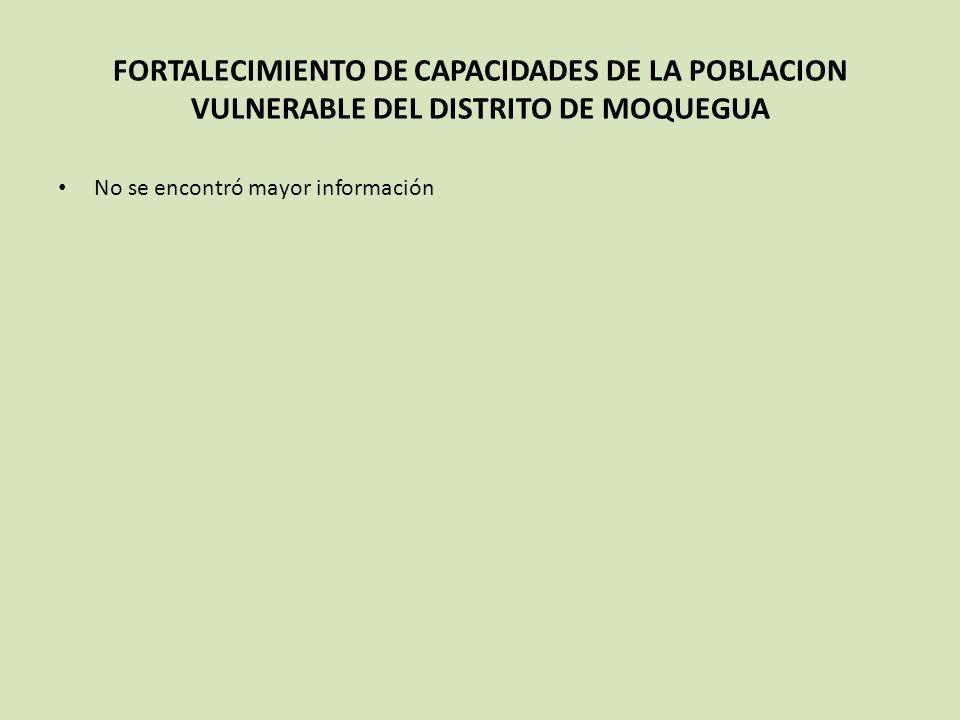 FORTALECIMIENTO DE CAPACIDADES DE LA POBLACION VULNERABLE DEL DISTRITO DE MOQUEGUA No se encontró mayor información