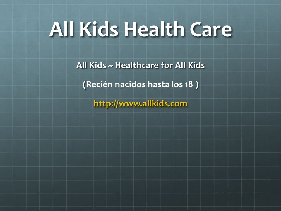 All Kids Health Care All Kids ~ Healthcare for All Kids () (Recién nacidos hasta los 18 ) http://www.allkids.com