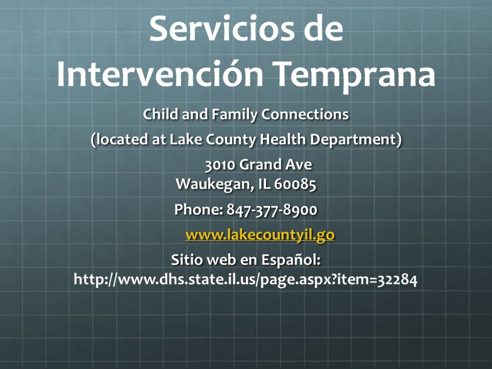 Servicios de Intervención Temprana Child and Family Connections (located at Lake County Health Department) 3010 Grand Ave Waukegan, IL 60085 3010 Grand Ave Waukegan, IL 60085 Phone: 847-377-8900 www.lakecountyil.go www.lakecountyil.gowww.lakecountyil.go Sitio web en Espaol: Sitio web en Español: http://www.dhs.state.il.us/page.aspx?item=32284