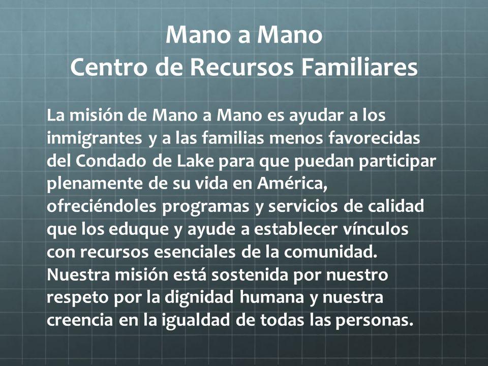 Mano a Mano Centro de Recursos Familiares La misión de Mano a Mano es ayudar a los inmigrantes y a las familias menos favorecidas del Condado de Lake