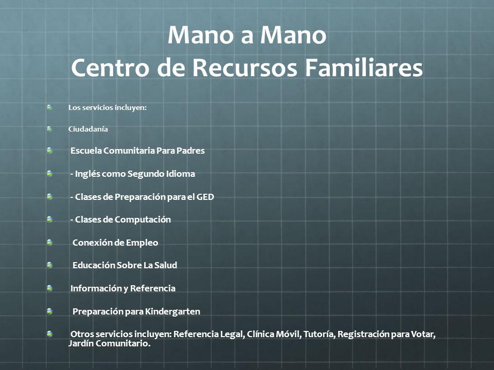 Mano a Mano Centro de Recursos Familiares Los servicios incluyen: Ciudadanía Escuela Comunitaria Para Padres - Inglés como Segundo Idioma - Clases de
