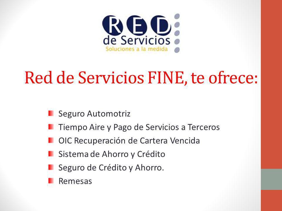 Red de Servicios FINE, te ofrece: Seguro Automotriz Tiempo Aire y Pago de Servicios a Terceros OIC Recuperación de Cartera Vencida Sistema de Ahorro y