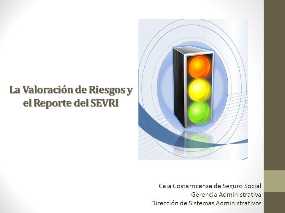 La Valoración de Riesgos y el Reporte del SEVRI Caja Costarricense de Seguro Social Gerencia Administrativa Dirección de Sistemas Administrativos