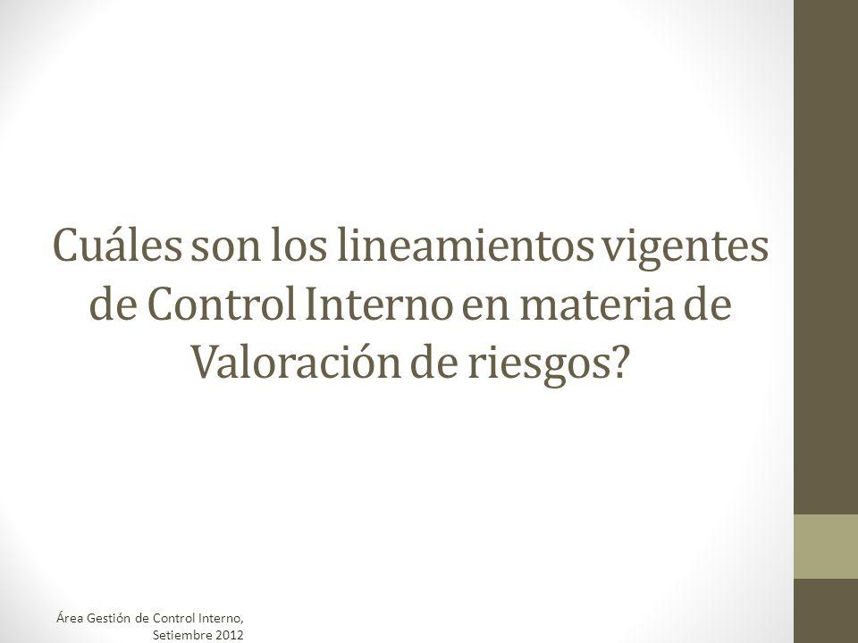 Cuáles son los lineamientos vigentes de Control Interno en materia de Valoración de riesgos? Área Gestión de Control Interno, Setiembre 2012