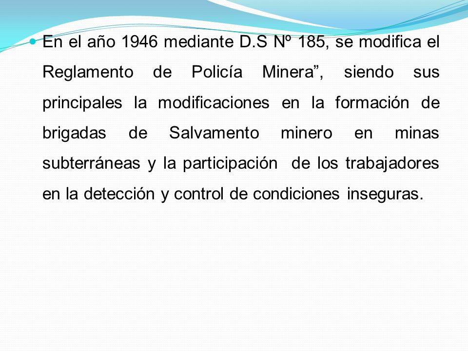 En el año 1946 mediante D.S Nº 185, se modifica el Reglamento de Policía Minera, siendo sus principales la modificaciones en la formación de brigadas de Salvamento minero en minas subterráneas y la participación de los trabajadores en la detección y control de condiciones inseguras.