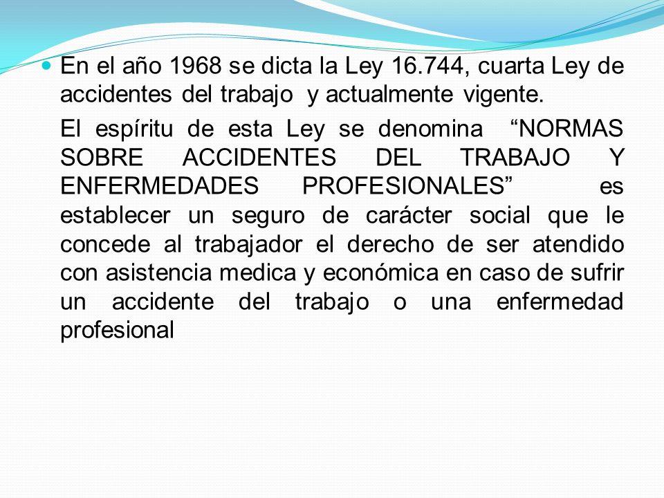 En el año 1968 se dicta la Ley 16.744, cuarta Ley de accidentes del trabajo y actualmente vigente. El espíritu de esta Ley se denomina NORMAS SOBRE AC