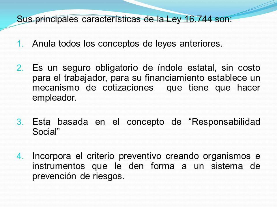 Sus principales características de la Ley 16.744 son: 1. Anula todos los conceptos de leyes anteriores. 2. Es un seguro obligatorio de índole estatal,
