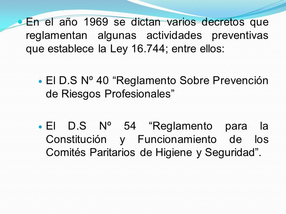 En el año 1969 se dictan varios decretos que reglamentan algunas actividades preventivas que establece la Ley 16.744; entre ellos: El D.S Nº 40 Reglamento Sobre Prevención de Riesgos Profesionales El D.S Nº 54 Reglamento para la Constitución y Funcionamiento de los Comités Paritarios de Higiene y Seguridad.
