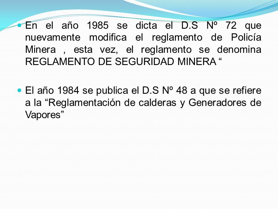En el año 1985 se dicta el D.S Nº 72 que nuevamente modifica el reglamento de Policía Minera, esta vez, el reglamento se denomina REGLAMENTO DE SEGURIDAD MINERA El año 1984 se publica el D.S Nº 48 a que se refiere a la Reglamentación de calderas y Generadores de Vapores