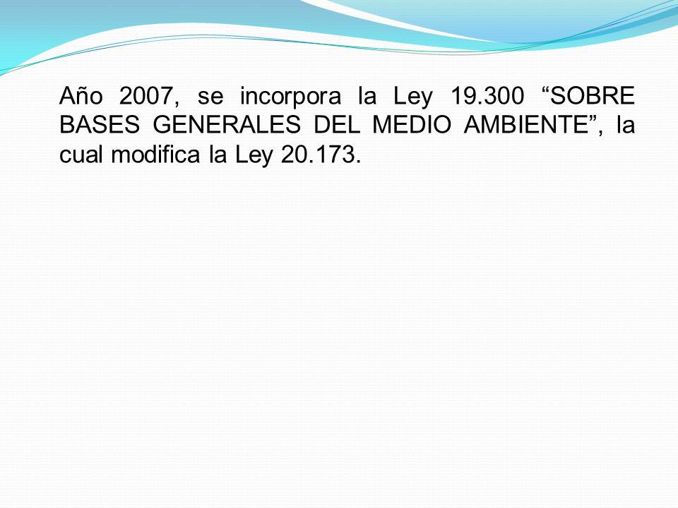 Año 2007, se incorpora la Ley 19.300 SOBRE BASES GENERALES DEL MEDIO AMBIENTE, la cual modifica la Ley 20.173.