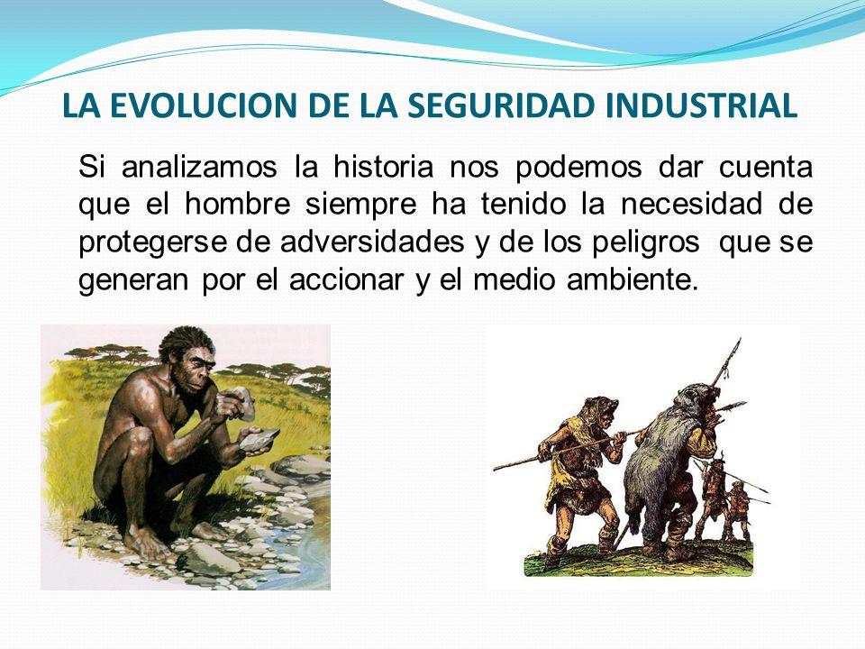 LA EVOLUCION DE LA SEGURIDAD INDUSTRIAL Si analizamos la historia nos podemos dar cuenta que el hombre siempre ha tenido la necesidad de protegerse de adversidades y de los peligros que se generan por el accionar y el medio ambiente.