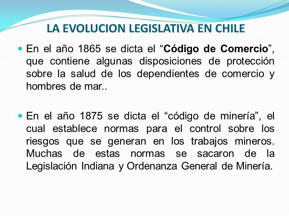 LA EVOLUCION LEGISLATIVA EN CHILE En el año 1865 se dicta el Código de Comercio, que contiene algunas disposiciones de protección sobre la salud de los dependientes de comercio y hombres de mar..