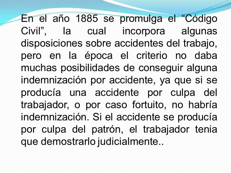 En el año 1885 se promulga el Código Civil, la cual incorpora algunas disposiciones sobre accidentes del trabajo, pero en la época el criterio no daba muchas posibilidades de conseguir alguna indemnización por accidente, ya que si se producía una accidente por culpa del trabajador, o por caso fortuito, no habría indemnización.