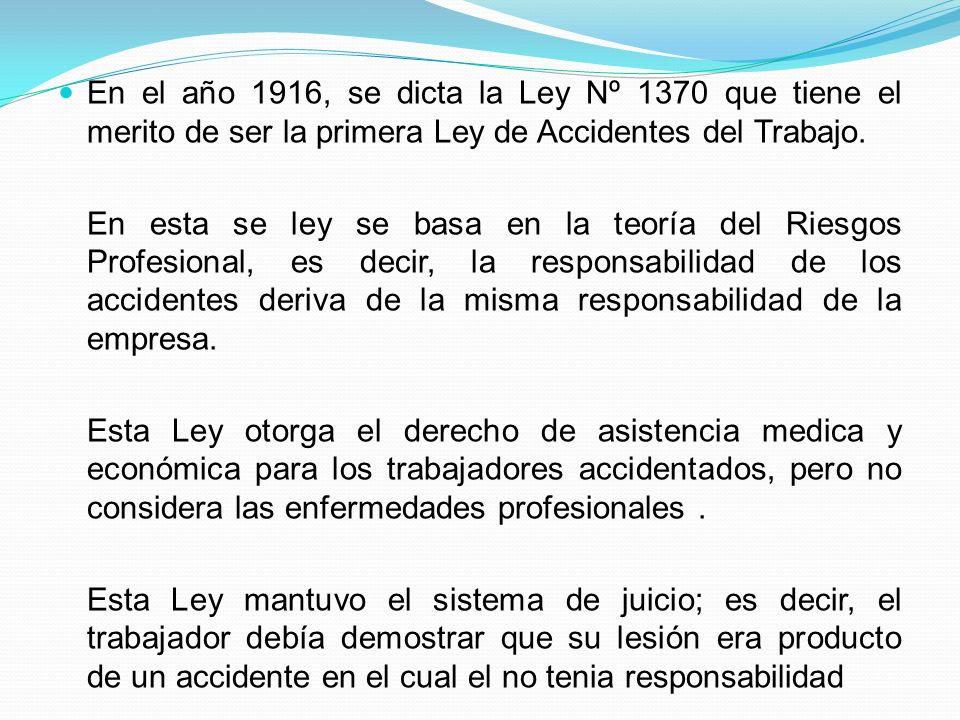 En el año 1916, se dicta la Ley Nº 1370 que tiene el merito de ser la primera Ley de Accidentes del Trabajo. En esta se ley se basa en la teoría del R