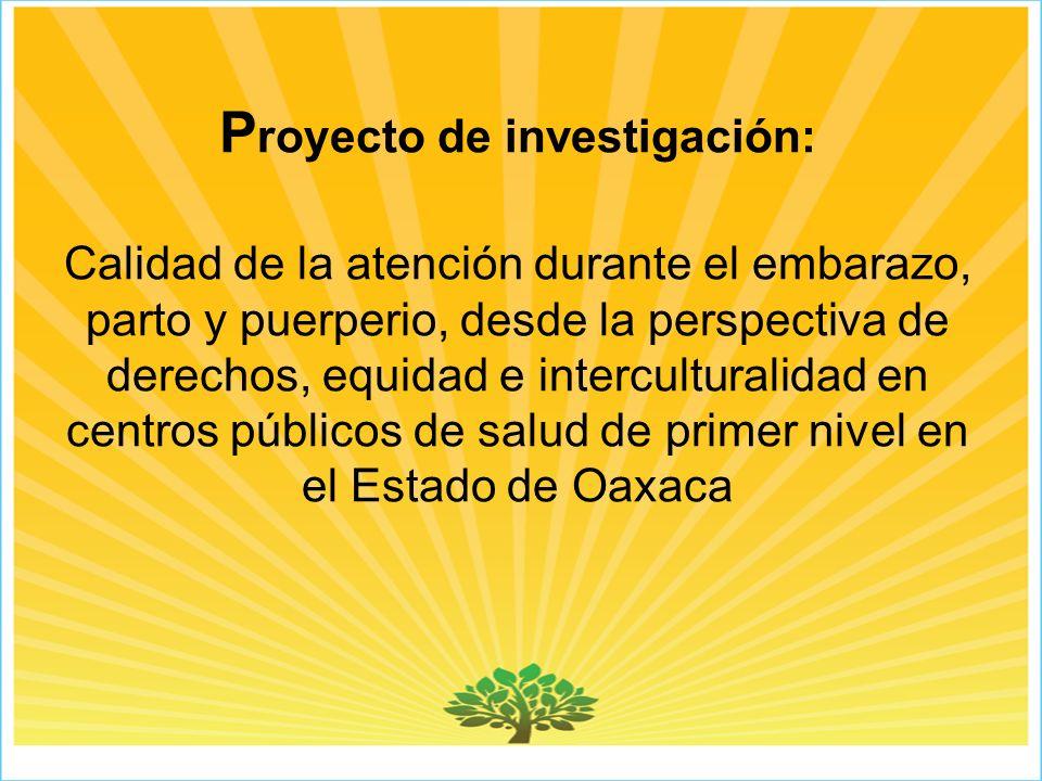 P royecto de investigación: Calidad de la atención durante el embarazo, parto y puerperio, desde la perspectiva de derechos, equidad e interculturalidad en centros públicos de salud de primer nivel en el Estado de Oaxaca