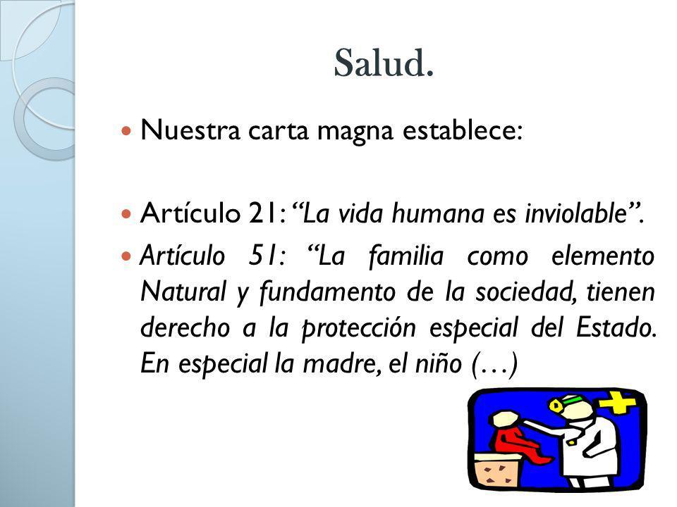 Salud. Nuestra carta magna establece: Artículo 21: La vida humana es inviolable. Artículo 51: La familia como elemento Natural y fundamento de la soci