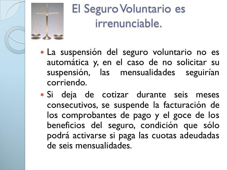 El Seguro Voluntario es irrenunciable. La suspensión del seguro voluntario no es automática y, en el caso de no solicitar su suspensión, las mensualid