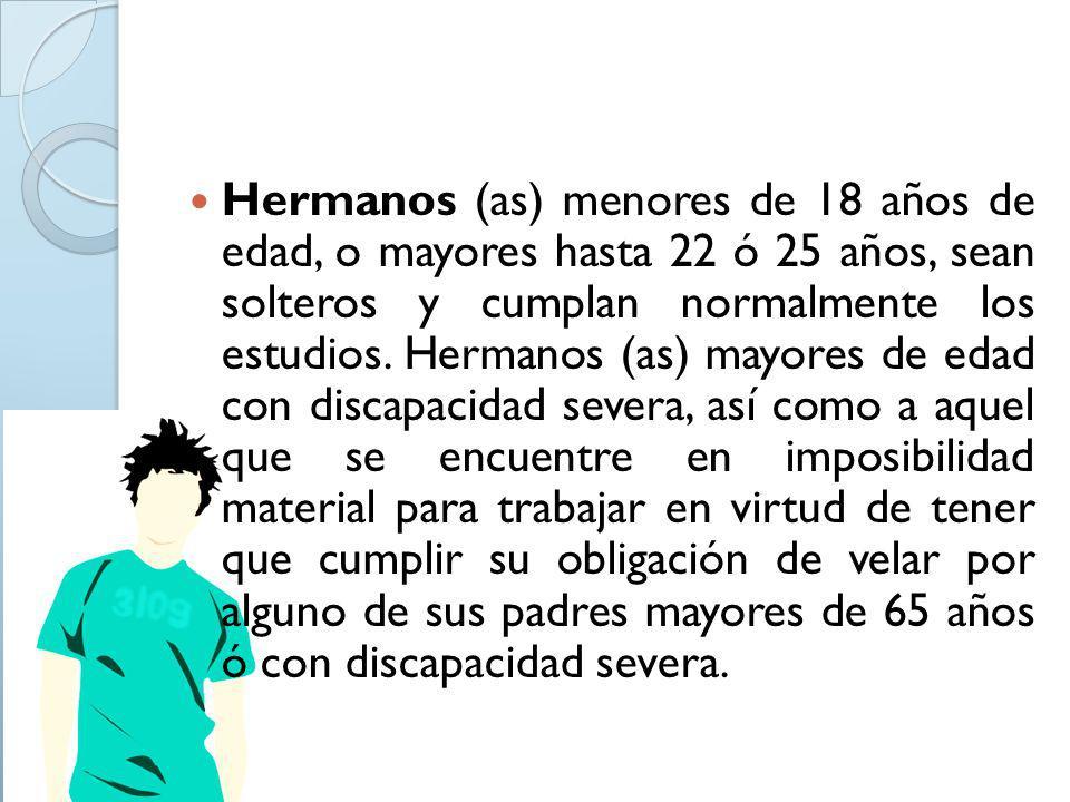 Hermanos (as) menores de 18 años de edad, o mayores hasta 22 ó 25 años, sean solteros y cumplan normalmente los estudios. Hermanos (as) mayores de eda