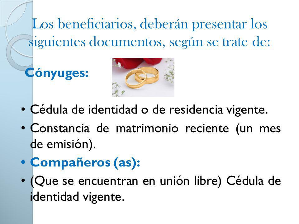Los beneficiarios, deberán presentar los siguientes documentos, según se trate de: Cónyuges: Cédula de identidad o de residencia vigente. Constancia d