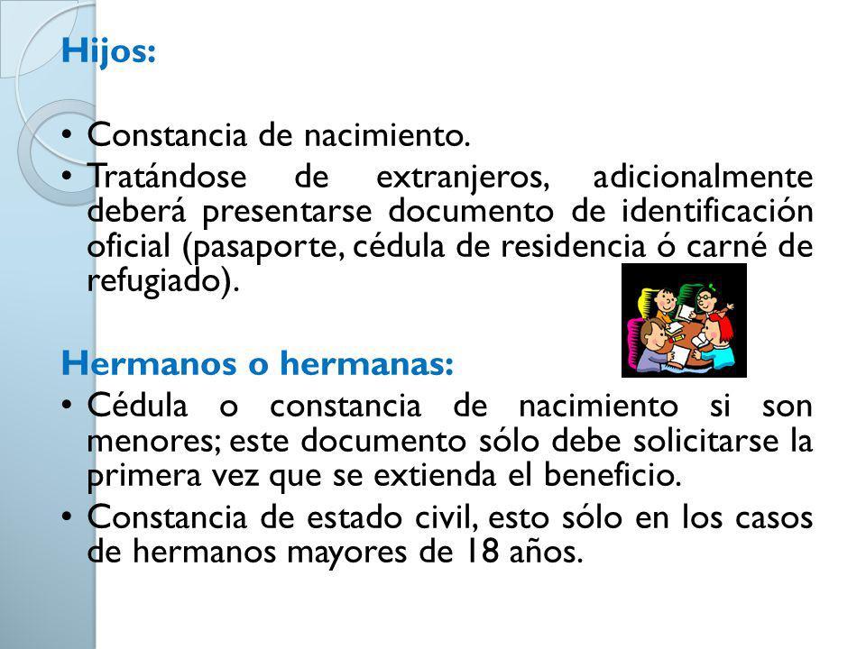 Hijos: Constancia de nacimiento. Tratándose de extranjeros, adicionalmente deberá presentarse documento de identificación oficial (pasaporte, cédula d