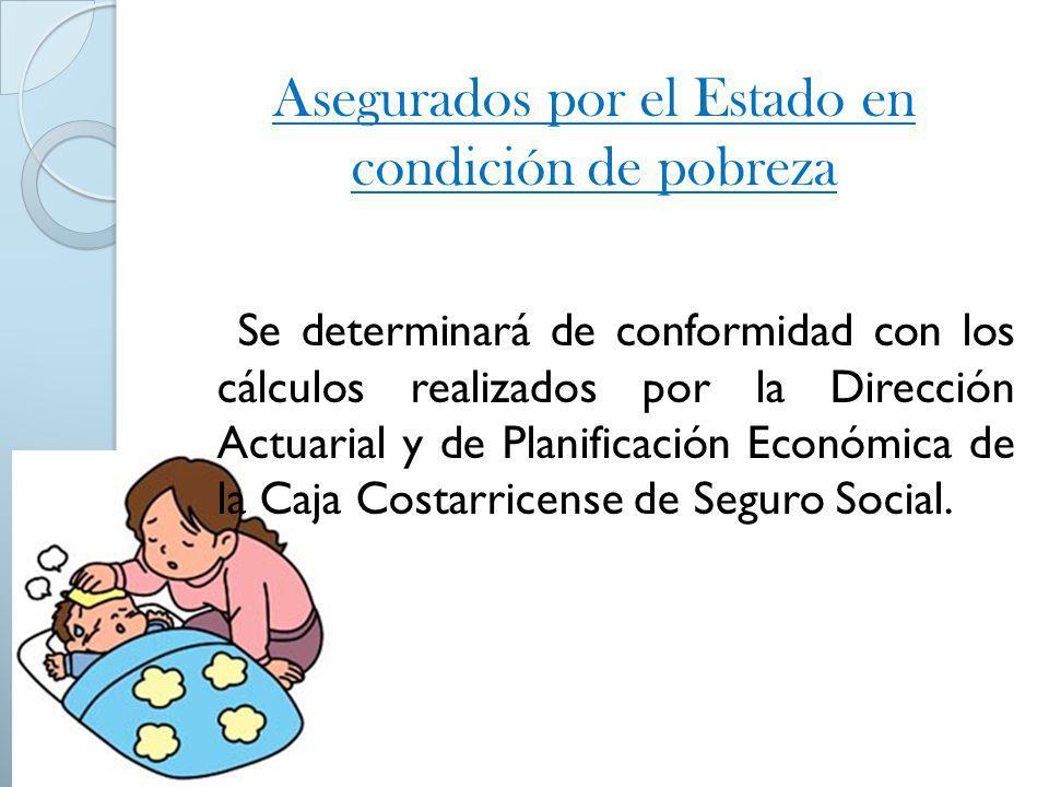 Asegurados por el Estado en condición de pobreza Se determinará de conformidad con los cálculos realizados por la Dirección Actuarial y de Planificaci