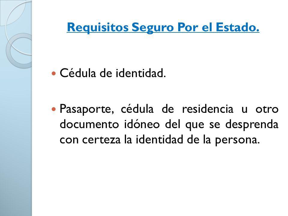 Requisitos Seguro Por el Estado. Cédula de identidad. Pasaporte, cédula de residencia u otro documento idóneo del que se desprenda con certeza la iden