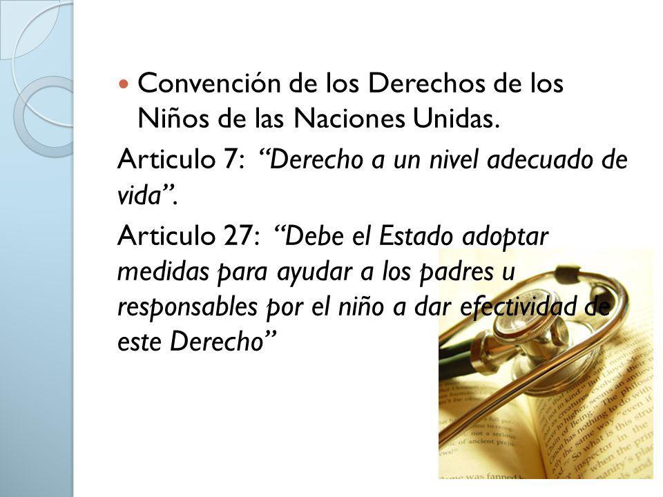 Convención de los Derechos de los Niños de las Naciones Unidas. Articulo 7: Derecho a un nivel adecuado de vida. Articulo 27: Debe el Estado adoptar m
