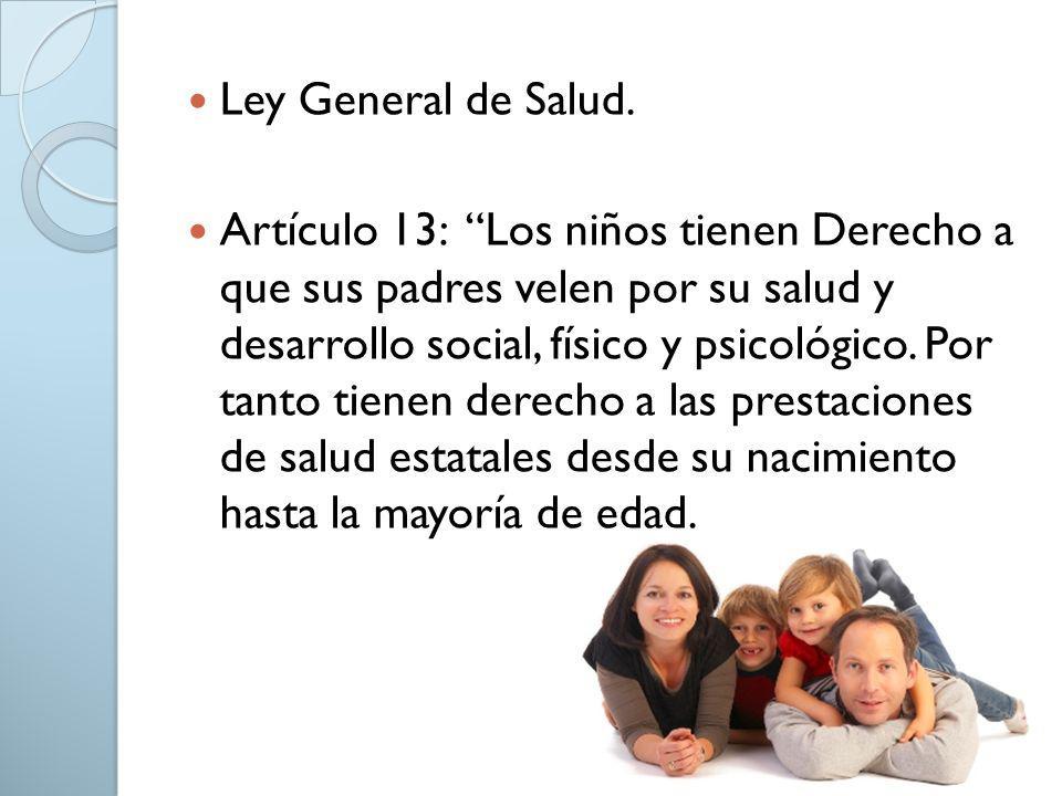 Ley General de Salud. Artículo 13: Los niños tienen Derecho a que sus padres velen por su salud y desarrollo social, físico y psicológico. Por tanto t