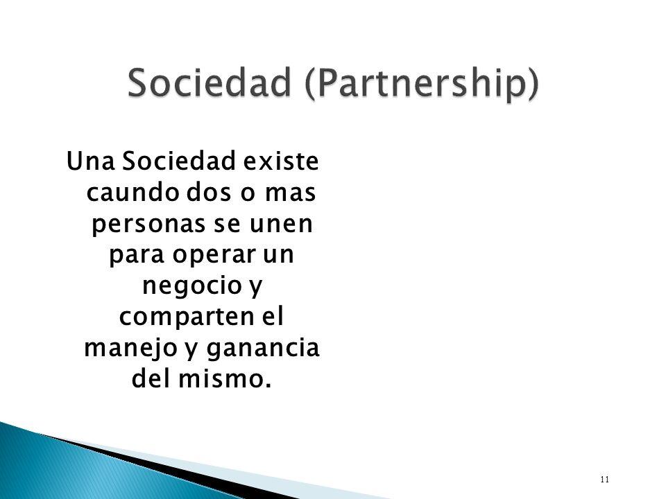 Una Sociedad existe caundo dos o mas personas se unen para operar un negocio y comparten el manejo y ganancia del mismo.