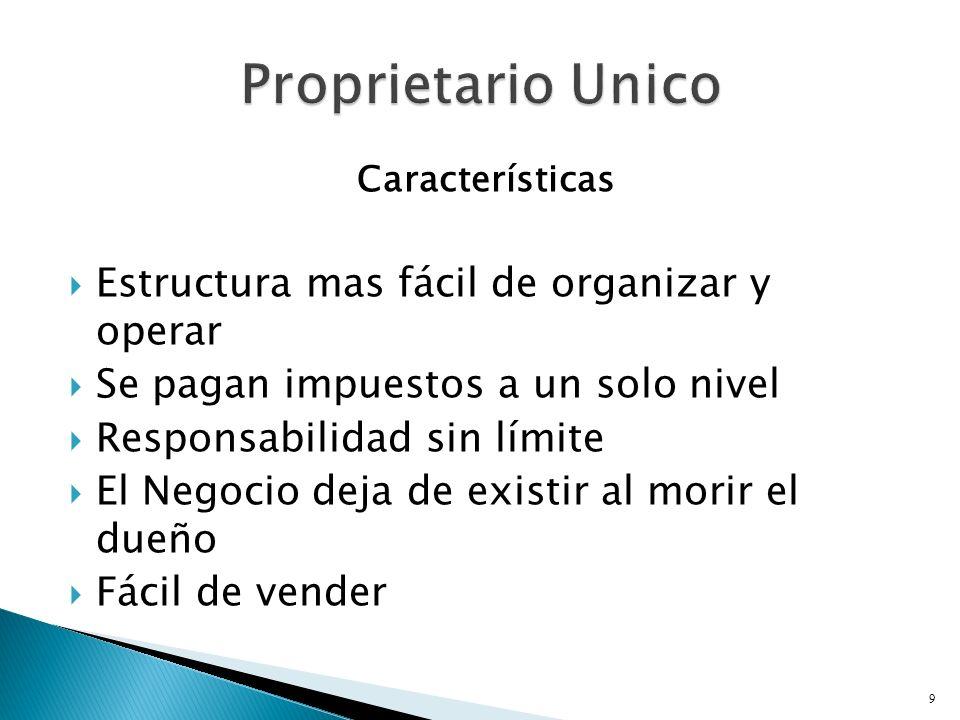 Características Estructura mas fácil de organizar y operar Se pagan impuestos a un solo nivel Responsabilidad sin límite El Negocio deja de existir al morir el dueño Fácil de vender 9