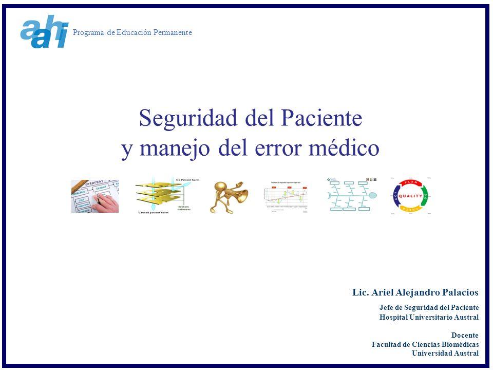 Seguridad del Paciente y manejo del error médico Lic. Ariel Alejandro Palacios Jefe de Seguridad del Paciente Hospital Universitario Austral Docente F