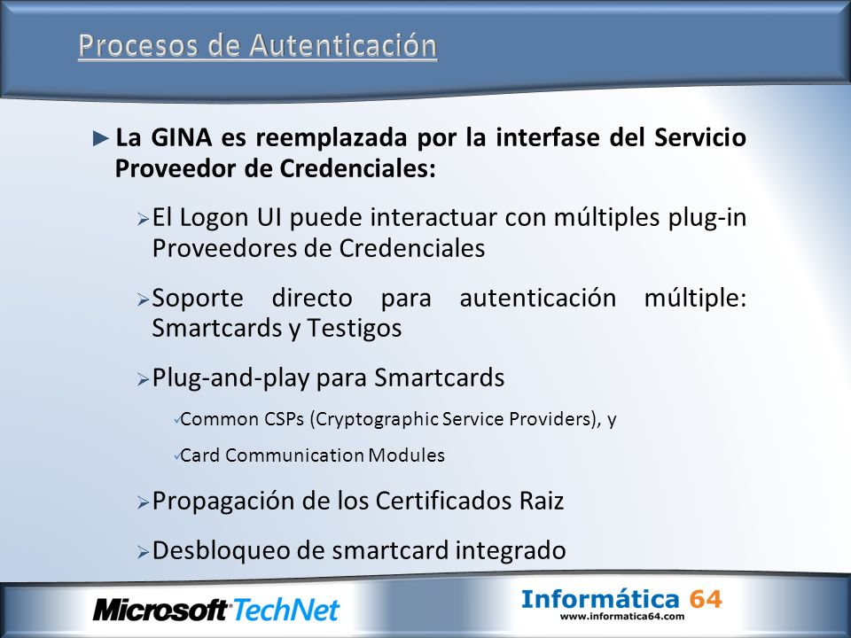 La GINA es reemplazada por la interfase del Servicio Proveedor de Credenciales: El Logon UI puede interactuar con múltiples plug-in Proveedores de Credenciales Soporte directo para autenticación múltiple: Smartcards y Testigos Plug-and-play para Smartcards Common CSPs (Cryptographic Service Providers), y Card Communication Modules Propagación de los Certificados Raiz Desbloqueo de smartcard integrado