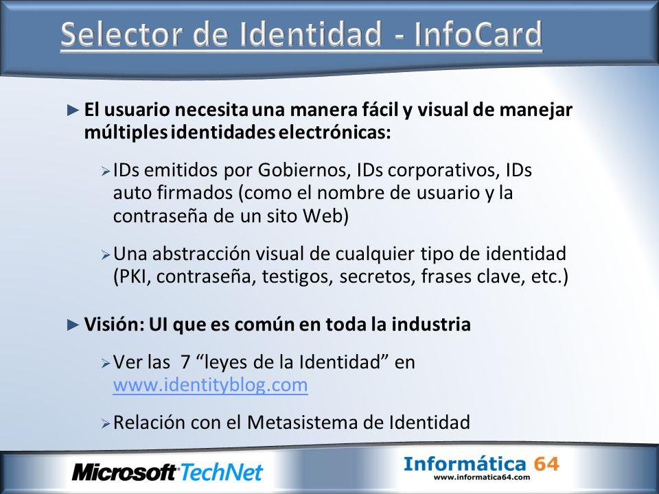 El usuario necesita una manera fácil y visual de manejar múltiples identidades electrónicas: IDs emitidos por Gobiernos, IDs corporativos, IDs auto firmados (como el nombre de usuario y la contraseña de un sito Web) Una abstracción visual de cualquier tipo de identidad (PKI, contraseña, testigos, secretos, frases clave, etc.) Visión: UI que es común en toda la industria Ver las 7 leyes de la Identidad en www.identityblog.com www.identityblog.com Relación con el Metasistema de Identidad