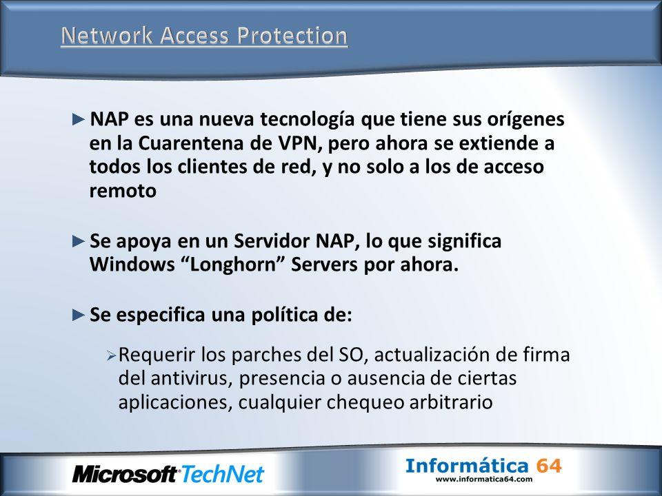 NAP es una nueva tecnología que tiene sus orígenes en la Cuarentena de VPN, pero ahora se extiende a todos los clientes de red, y no solo a los de acceso remoto Se apoya en un Servidor NAP, lo que significa Windows Longhorn Servers por ahora.