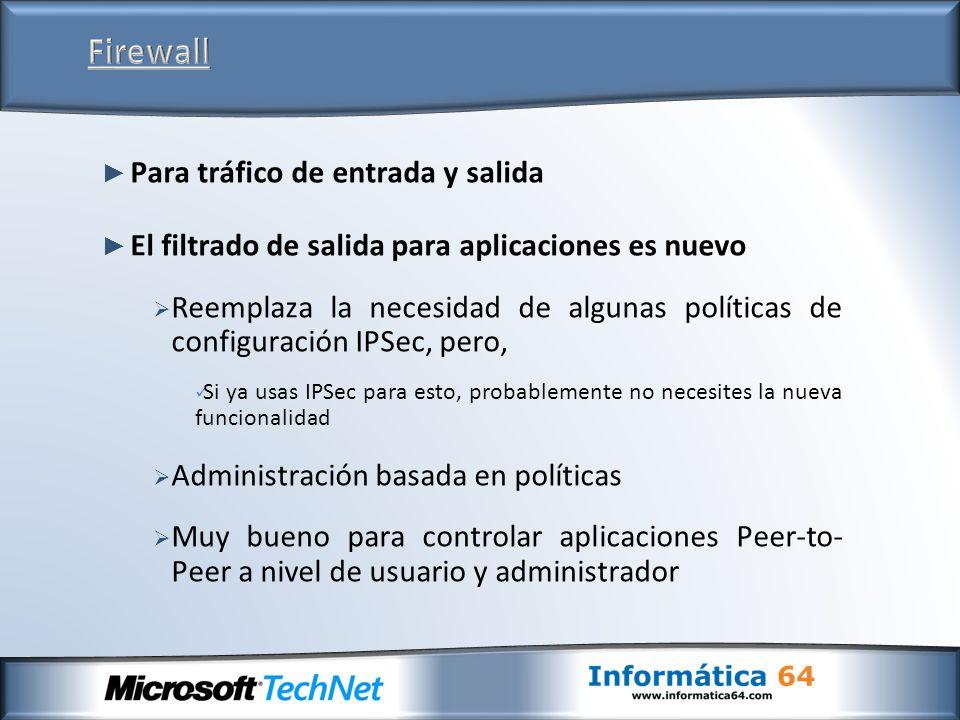 Para tráfico de entrada y salida El filtrado de salida para aplicaciones es nuevo Reemplaza la necesidad de algunas políticas de configuración IPSec, pero, Si ya usas IPSec para esto, probablemente no necesites la nueva funcionalidad Administración basada en políticas Muy bueno para controlar aplicaciones Peer-to- Peer a nivel de usuario y administrador